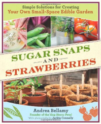 Andrea Bellamy: Sugar Snaps and Strawberries: Simple Solutions for Creating Your Own Small-Space Edible Garden