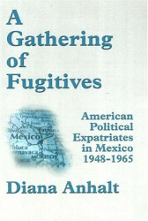 Diana Anhalt: A Gathering of Fugitives: American Political Expatriates in Mexico 1948-1965