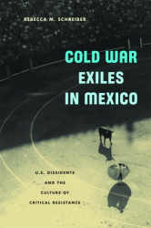 Rebecca M. Schreiber: Cold War Exiles in Mexico: U.S. Dissidents and the Culture of Critical Resistance