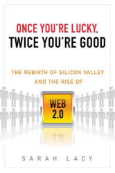 Sarah Lacy: Once You're Lucky, Twice You're Good: The Rebirth of Silicon Valley and the Rise of Web 2.0