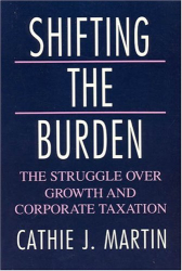 Cathie J. Martin: Shifting the Burden: The Struggle over Growth and Corporate Taxation (American Politics and Political Economy Series)