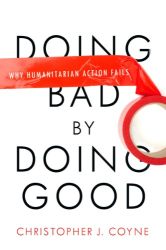 Christopher Coyne: Doing Bad by Doing Good: Why Humanitarian Action Fails