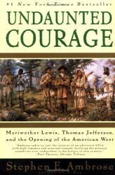 Stephen Ambrose: Undaunted Courage:  Meriwether Lewis, Thomas Jefferson, and the Opening of the American West