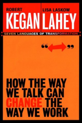 Robert Kegan and Lisa Laskow Lahey: How the Way We Talk Can Change the Way We Work: Seven Languages for Transformation
