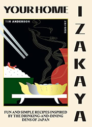 Anderson, Tim: Your Home Izakaya: Fun and Simple Recipes Inspired by the Drinking-and-Dining Dens of Japan