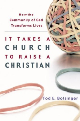 Tod Bolsinger: It Takes a Church to Raise a Christian: How the Community of God Transforms Lives