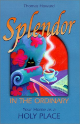 Thomas Howard: Splendor in the Ordinary: Your Home as a Holy Place