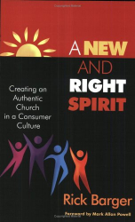 Rick Barger: A New And Right Spirit: Creating An Authentic Church In A Consumer Culture