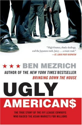 Ben Mezrich: Ugly Americans: The True Story of the Ivy League Cowboys Who Raided the Asian Markets for Millions