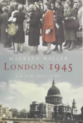 Maureen Waller: London 1945: Life in the Debris of War
