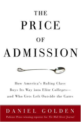 Daniel Golden: The Price of Admission: How America's Ruling Class Buys Its Way into Elite Colleges -- and Who Gets Left Outside the Gates