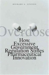 Richard A. Epstein: Overdose: How Excessive Government Regulation Stifles Pharmaceutical Innovation