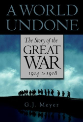 G.J. Meyer: A World Undone: The Story of the Great War, 1914 to 1918