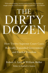 Robert A. Levy, William Mellor: The Dirty Dozen: How Twelve Supreme Court Cases Radically Expanded Government and Eroded Freedom