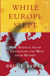 Bruce Bawer: While Europe Slept: How Radical Islam Is Destroying the West from Within
