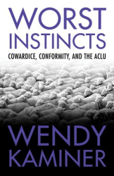 Wendy Kaminer: Worst Instincts: Cowardice, Conformity, and the ACLU