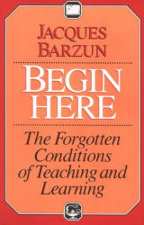 Jacques Barzun: Begin Here: The Forgotten Conditions of Teaching and Learning