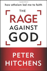 Peter Hitchens: The Rage Against God: How Atheism Led Me to Faith