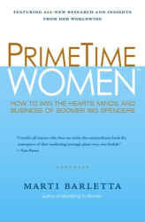Marti Barletta: PrimeTime Women: How to Win the Hearts, Minds, and Business of Boomer Big Spenders