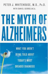 Peter J. Whitehouse: The Myth of Alzheimer's: What You Aren't Being Told About Today's Most Dreaded Diagnosis