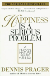 Dennis Prager: Happiness Is a Serious Problem : A Human Nature Repair Manual