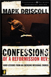 Mark Driscoll: Confessions of a Reformission Rev: Hard Lessons from an Emerging Missional Church