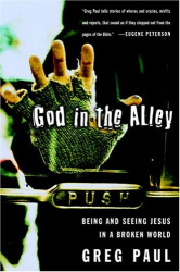 Greg Paul: God in the Alley: Being and Seeing Jesus in a Broken World