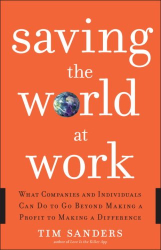 Tim Sanders: Saving the World at Work: What Companies and Individuals Can Do to Go Beyond Making a Profit to Making a Difference