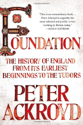 Peter Ackroyd: Foundation: The History of England from Its Earliest Beginnings to the Tudors