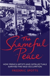Frederic Spotts: The Shameful Peace: How French Artists and Intellectuals Survived the Nazi Occupation