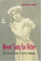 Michael H. Kater: Never Sang for Hitler: The Life and Times of Lotte Lehmann, 1888-1976
