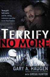 Gary A. Haugen: Terrify No More: Young Girls Held Captive and the Daring Undercover Operation to Win Their Freedom