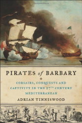 Adrian Tinniswood: Pirates of Barbary: Corsairs, Conquests and Captivity in the Seventeenth-Century Mediterranean