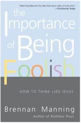 Brennan Manning: The Importance of Being Foolish: How to Think Like Jesus