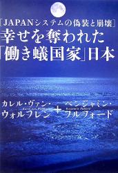 カレル・ヴァン ウォルフレン: 幸せを奪われた「働き蟻国家」日本―JAPANシステムの偽装と崩壊