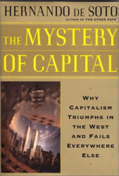 Hernando De Soto : The Mystery of Capital: Why Capitalism Triumphs in the West and Fails Everywhere Else
