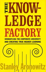 Stanley Aronowitz: The Knowledge Factory: Dismantling the Corporate University and Creating True Higher Learning