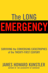 James Howard Kunstler: The Long Emergency: Surviving the End of the Oil Age, Climate Change, and Other Converging Catastrophes of the Twenty-first Century