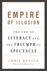 Chris Hedges: Empire of Illusion: The End of Literacy and the Triumph of Spectacle