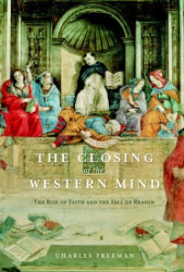 Charles Freeman: The Closing of the Western Mind: The Rise of Faith and the Fall of Reason