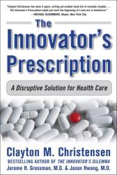 Clayton M. Christensen: The Innovator's Prescription: A Disruptive Solution for Health Care