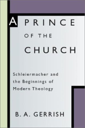 B. a. Gerrish: Prince of the Church: Schleiermacher and the Beginnings of Modern Theology