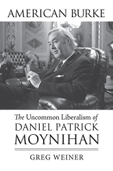 Greg Weiner: American Burke: The Uncommon Liberalism of Daniel Patrick Moynihan (American Political Thought)