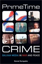 Kemal Kurspahic: Prime Time Crime: Balkan Media in War and Peace
