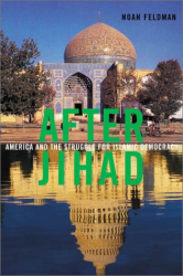 Noah Feldman: After Jihad: America and the Struggle for Islamic Democracy