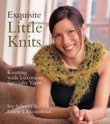 Iris Schreier & Laurie Kimmelstiel: Exquisite Little Knits : Knitting with Luxurious Specialty Yarns