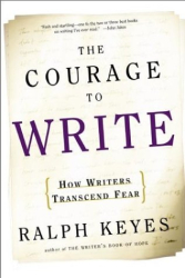 Ralph Keyes: The Courage to Write : How Writers Transcend Fear
