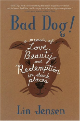 Lin Jensen: Bad Dog! : A Memoir of Love, Beauty, and Redemption in Dark Places