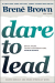 Brené Brown: Dare to Lead: Brave Work. Tough Conversations. Whole Hearts.