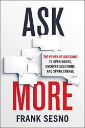 Frank Sesno: Ask More: The Power of Questions to Open Doors, Uncover Solutions, and Spark Change